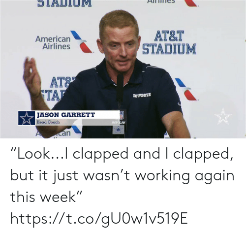 "stadium: STADTIOM  АT&T  STADIUM  American  Airlines  AT&  TAF  COWBOYS  JASON GARRETT  Head Coach  PUFLN  an ""Look...I clapped and I clapped, but it just wasn't working again this week"" https://t.co/gU0w1v519E"