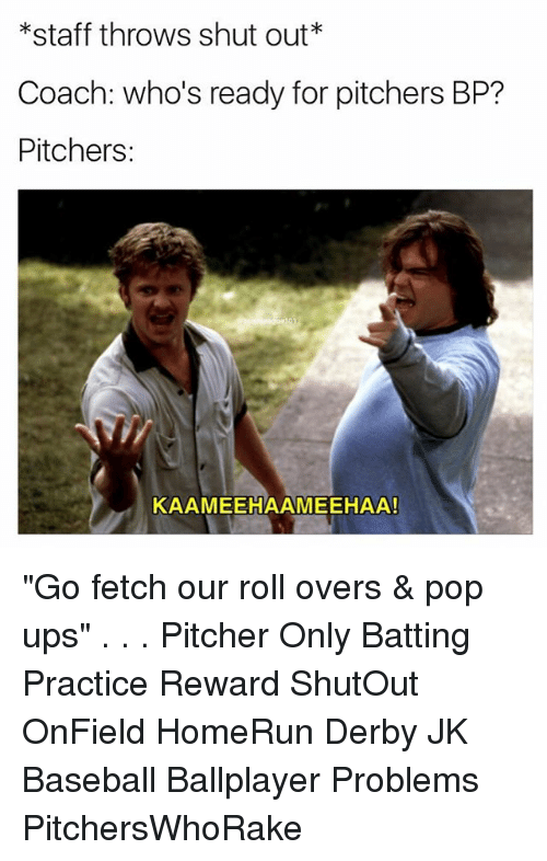 "Baseball, Memes, and Pop: *staff throws shut out*  Coach: who's ready for pitchers BP?  Pitchers:  KAAMEEHAAMEEHAA! ""Go fetch our roll overs & pop ups"" . . . Pitcher Only Batting Practice Reward ShutOut OnField HomeRun Derby JK Baseball Ballplayer Problems PitchersWhoRake"