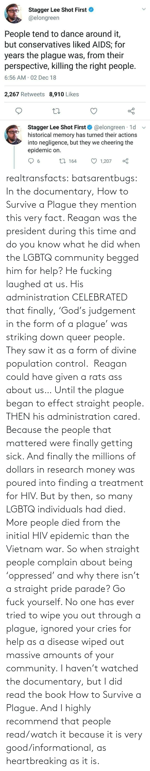 Finding: Stagger Lee Shot First  @elongreen  People tend to dance around it,  but conservatives liked AIDS; for  years the plague was, from their  perspective, killing the right people.  6:56 AM 02 Dec 18  2,267 Retweets 8,910 Likes  Stagger Lee Shot First O @elongreen · 1d  historical memory has turned their actions  into negligence, but they we cheering the  epidemic on.  27 164  1,207  6. realtransfacts:  batsarentbugs:  In the documentary, How to Survive a Plague they mention this very fact. Reagan was the president during this time and do you know what he did when the LGBTQ community begged him for help? He fucking laughed at us. His administration CELEBRATED that finally, 'God's judgement in the form of a plague' was striking down queer people.  They saw it as a form of divine population control.  Reagan could have given a rats ass about us… Until the plague began to effect straight people. THEN his administration cared. Because the people that mattered were finally getting sick. And finally the millions of dollars in research money was poured into finding a treatment for HIV. But by then, so many LGBTQ individuals had died.  More people died from the initial HIV epidemic than the Vietnam war. So when straight people complain about being 'oppressed' and why there isn't a straight pride parade? Go fuck yourself. No one has ever tried to wipe you out through a plague, ignored your cries for help as a disease wiped out massive amounts of your community.  I haven't watched the documentary, but I did read the book  How to Survive a Plague. And I highly recommend that people read/watch it because it is very good/informational, as heartbreaking as it is.