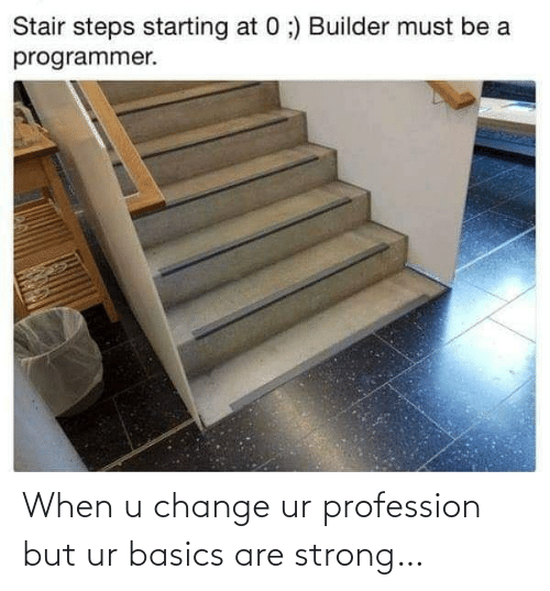 when u: Stair steps starting at 0 ;) Builder must be a  programmer. When u change ur profession but ur basics are strong…