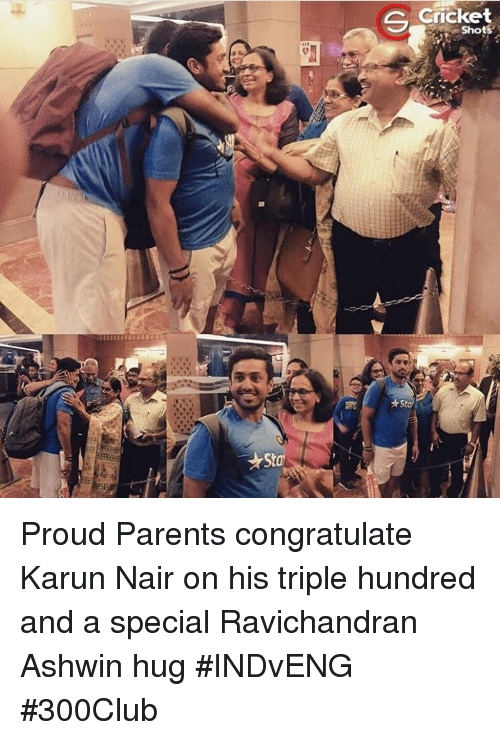 Karun Nair: *Stal  G Cricket  Shots  *St Proud Parents congratulate Karun Nair on his triple hundred and a special Ravichandran Ashwin hug #INDvENG #300Club