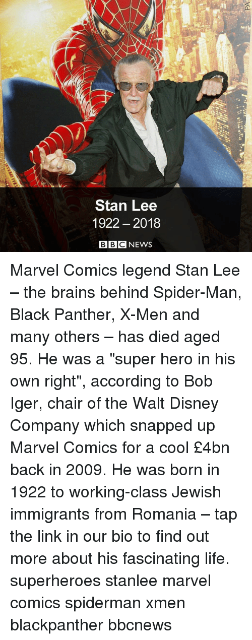 """Marvel Comics: Stan Lee  1922- 2018  BBCNEWS Marvel Comics legend Stan Lee – the brains behind Spider-Man, Black Panther, X-Men and many others – has died aged 95. He was a """"super hero in his own right"""", according to Bob Iger, chair of the Walt Disney Company which snapped up Marvel Comics for a cool £4bn back in 2009. He was born in 1922 to working-class Jewish immigrants from Romania – tap the link in our bio to find out more about his fascinating life. superheroes stanlee marvel comics spiderman xmen blackpanther bbcnews"""