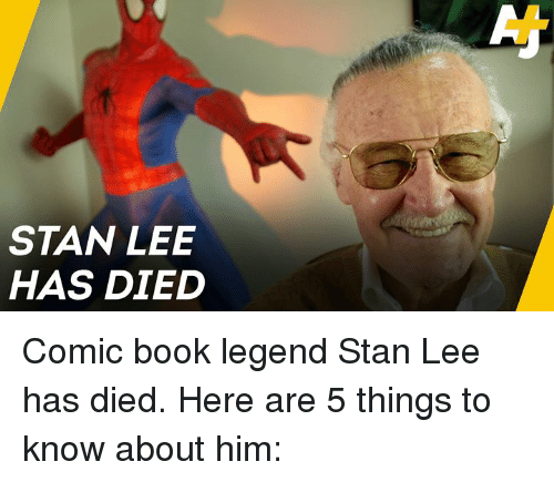 Memes, Stan, and Stan Lee: STAN LEE  HAS DIED Comic book legend Stan Lee has died. Here are 5 things to know about him: