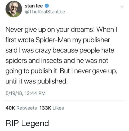 Crazy, Dank, and Spider: stan lee  @TheRealStanLee  Never give up on your dreams! When l  first wrote Spider-Man my publisher  said I was crazy because people hate  spiders and insects and he was not  going to publish it. But I never gave up,  until it was published.  5/19/18, 12:44 PM  40K Retweets 133K Likes RIP Legend