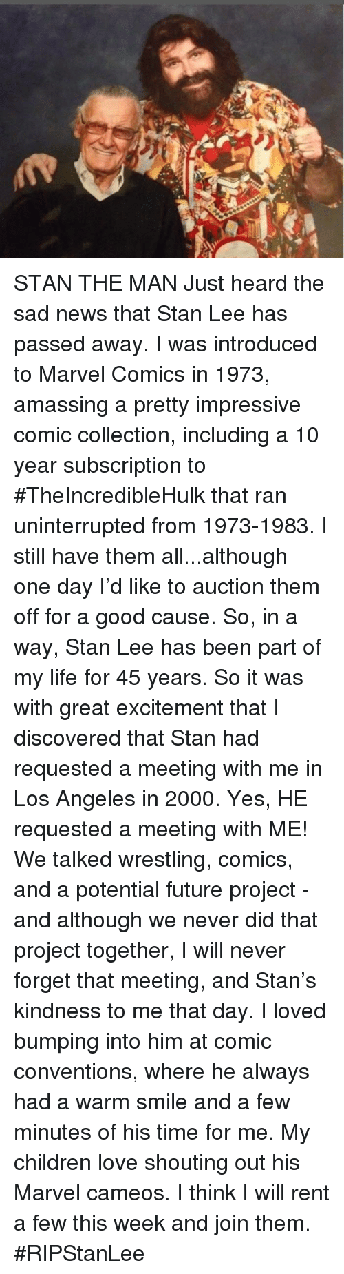Children, Future, and Life: STAN THE MAN  Just heard the sad news that Stan Lee has passed away. I was introduced to Marvel Comics in 1973, amassing a pretty impressive comic collection, including a 10 year  subscription to #TheIncredibleHulk that ran uninterrupted from 1973-1983. I still have them all...although one day I'd like to auction them off for a good cause.  So, in a way, Stan Lee has been part of my life for 45 years.  So it was with great excitement that I discovered that Stan  had requested a meeting with me in Los Angeles in 2000. Yes, HE requested a meeting with ME!  We talked wrestling, comics, and a potential future project - and although we never did that project together, I will never forget that meeting, and Stan's kindness to me that day. I loved bumping into him at comic conventions, where he always had a warm smile and a few minutes of his time for me.   My children love shouting out his Marvel cameos. I think I will rent a few this week and join them. #RIPStanLee