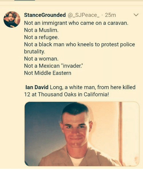 """Muslim, Police, and Protest: StanceGrounded @_SJPeace 25m  Not an immigrant who came on a caravan.  Not a Muslim  Not a refugee.  Not a black man who kneels to protest police  brutality.  Not a woman  Not a Mexican """"invader.""""  Not Middle Eastern  lan David Long, a white man, from here killed  12 at Thousand Oaks in California!"""