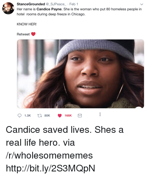 Chicago, Homeless, and Life: StanceGrounded_SJPeace Feb 1  Her name is Candice Payne. She is the woman who put 80 homeless people in  hotel rooms during deep freeze in Chicago.  KNOW HER!  Retweet  1.3K  80K  166K Candice saved lives. Shes a real life hero. via /r/wholesomememes http://bit.ly/2S3MQpN