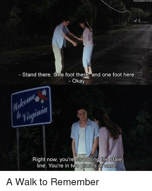 straddle: Stand there. One, foot there and one foot here  Okay  Right now, you're straddling the state  line. You're in two places at once A Walk to Remember