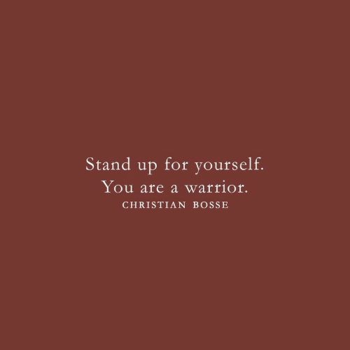 Warrior, You, and For: Stand up for yourself.  You are a warrior.  CHRISTIAN BOSSE