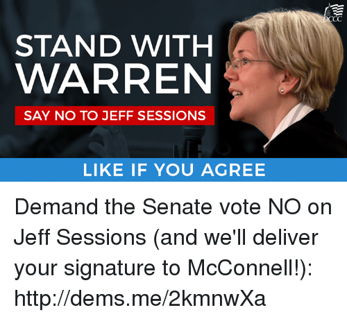 Senations: STAND WITH  WARREN  SAY NO TO JEFF SESSIONS  LIKE IF YOU AGREE  CC Demand the Senate vote NO on Jeff Sessions (and we'll deliver your signature to McConnell!): http://dems.me/2kmnwXa