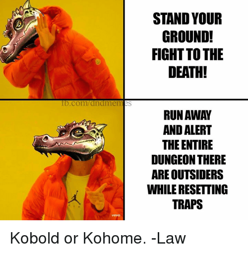 outsiders: STAND YOUR  GROUND!  FIGHT TO THE  DEATH!  0  fb.com/dndmemes  RUN AWAY  AND ALERT  THE ENTIRE  DUNGEON THERE  ARE OUTSIDERS  WHILE RESETTING  TRAPS Kobold or Kohome.   -Law