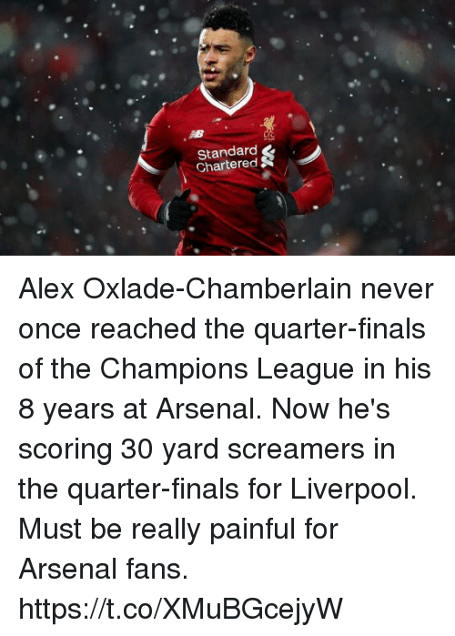 Arsenal, Finals, and Soccer: Standard  Chartered Alex Oxlade-Chamberlain never once reached the quarter-finals of the Champions League in his 8 years at Arsenal.  Now he's scoring 30 yard screamers in the quarter-finals for Liverpool.  Must be really painful for Arsenal fans. https://t.co/XMuBGcejyW