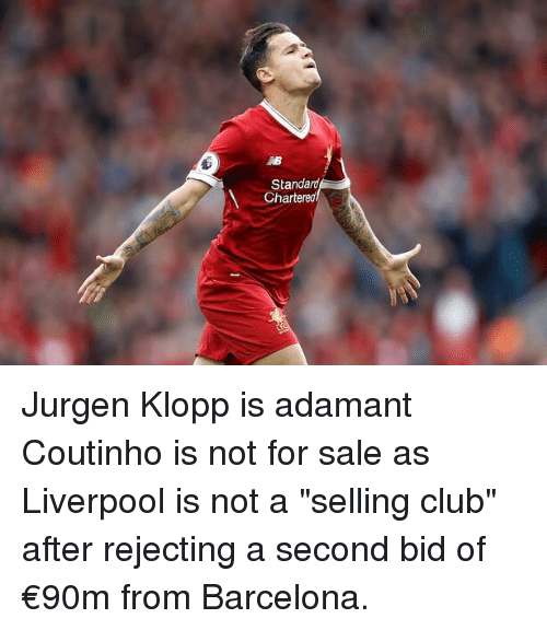 "Clubbing: Standard  Chartereo Jurgen Klopp is adamant Coutinho is not for sale as Liverpool is not a ""selling club"" after rejecting a second bid of €90m from Barcelona."