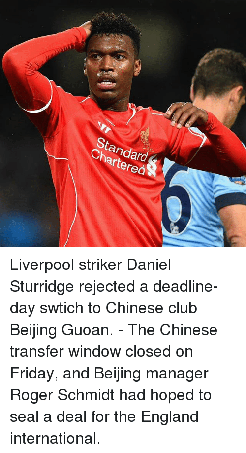 Rogering: StandardS  Chartered Liverpool striker Daniel Sturridge rejected a deadline-day swtich to Chinese club Beijing Guoan. - The Chinese transfer window closed on Friday, and Beijing manager Roger Schmidt had hoped to seal a deal for the England international.