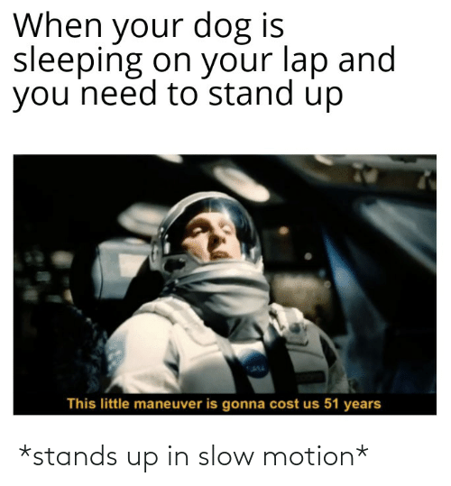 Slow Motion: *stands up in slow motion*