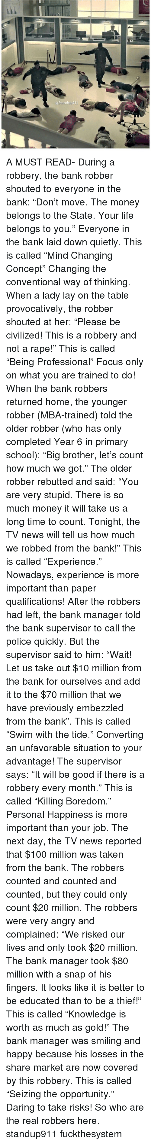 """mba: @Standup911 A MUST READ- During a robbery, the bank robber shouted to everyone in the bank: """"Don't move. The money belongs to the State. Your life belongs to you."""" Everyone in the bank laid down quietly. This is called """"Mind Changing Concept"""" Changing the conventional way of thinking. When a lady lay on the table provocatively, the robber shouted at her: """"Please be civilized! This is a robbery and not a rape!"""" This is called """"Being Professional"""" Focus only on what you are trained to do! When the bank robbers returned home, the younger robber (MBA-trained) told the older robber (who has only completed Year 6 in primary school): """"Big brother, let's count how much we got."""" The older robber rebutted and said: """"You are very stupid. There is so much money it will take us a long time to count. Tonight, the TV news will tell us how much we robbed from the bank!"""" This is called """"Experience."""" Nowadays, experience is more important than paper qualifications! After the robbers had left, the bank manager told the bank supervisor to call the police quickly. But the supervisor said to him: """"Wait! Let us take out $10 million from the bank for ourselves and add it to the $70 million that we have previously embezzled from the bank"""". This is called """"Swim with the tide."""" Converting an unfavorable situation to your advantage! The supervisor says: """"It will be good if there is a robbery every month."""" This is called """"Killing Boredom."""" Personal Happiness is more important than your job. The next day, the TV news reported that $100 million was taken from the bank. The robbers counted and counted and counted, but they could only count $20 million. The robbers were very angry and complained: """"We risked our lives and only took $20 million. The bank manager took $80 million with a snap of his fingers. It looks like it is better to be educated than to be a thief!"""" This is called """"Knowledge is worth as much as gold!"""" The bank manager was smiling and happy because his losses in the share marke"""