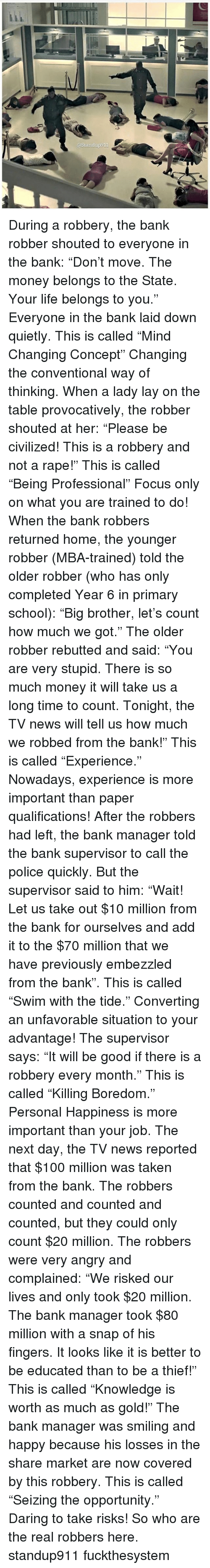 """Rapeing: @Standup911 During a robbery, the bank robber shouted to everyone in the bank: """"Don't move. The money belongs to the State. Your life belongs to you."""" Everyone in the bank laid down quietly. This is called """"Mind Changing Concept"""" Changing the conventional way of thinking. When a lady lay on the table provocatively, the robber shouted at her: """"Please be civilized! This is a robbery and not a rape!"""" This is called """"Being Professional"""" Focus only on what you are trained to do! When the bank robbers returned home, the younger robber (MBA-trained) told the older robber (who has only completed Year 6 in primary school): """"Big brother, let's count how much we got."""" The older robber rebutted and said: """"You are very stupid. There is so much money it will take us a long time to count. Tonight, the TV news will tell us how much we robbed from the bank!"""" This is called """"Experience."""" Nowadays, experience is more important than paper qualifications! After the robbers had left, the bank manager told the bank supervisor to call the police quickly. But the supervisor said to him: """"Wait! Let us take out $10 million from the bank for ourselves and add it to the $70 million that we have previously embezzled from the bank"""". This is called """"Swim with the tide."""" Converting an unfavorable situation to your advantage! The supervisor says: """"It will be good if there is a robbery every month."""" This is called """"Killing Boredom."""" Personal Happiness is more important than your job. The next day, the TV news reported that $100 million was taken from the bank. The robbers counted and counted and counted, but they could only count $20 million. The robbers were very angry and complained: """"We risked our lives and only took $20 million. The bank manager took $80 million with a snap of his fingers. It looks like it is better to be educated than to be a thief!"""" This is called """"Knowledge is worth as much as gold!"""" The bank manager was smiling and happy because his losses in the share market are now"""