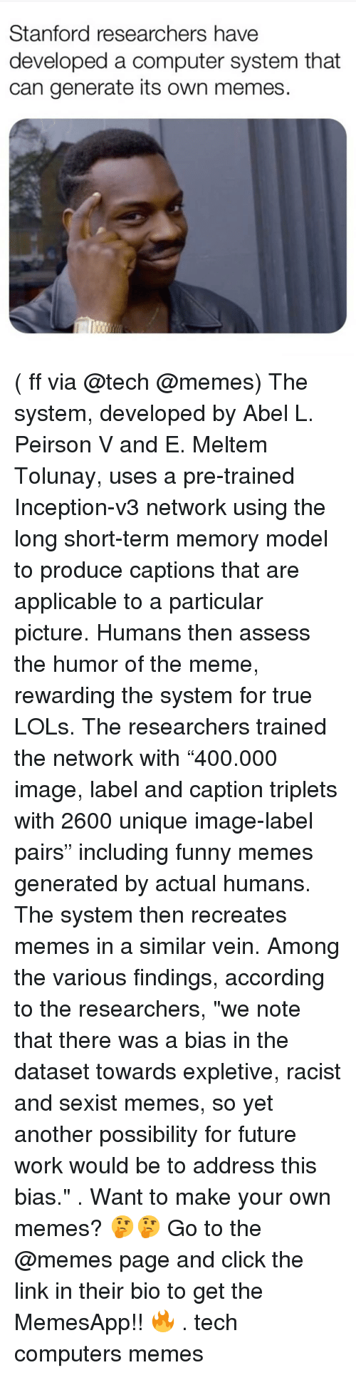 """assess: Stanford researchers have  developed a computer system that  can generate its own memes ( ff via @tech @memes) The system, developed by Abel L. Peirson V and E. Meltem Tolunay, uses a pre-trained Inception-v3 network using the long short-term memory model to produce captions that are applicable to a particular picture. Humans then assess the humor of the meme, rewarding the system for true LOLs. The researchers trained the network with """"400.000 image, label and caption triplets with 2600 unique image-label pairs"""" including funny memes generated by actual humans. The system then recreates memes in a similar vein. Among the various findings, according to the researchers, """"we note that there was a bias in the dataset towards expletive, racist and sexist memes, so yet another possibility for future work would be to address this bias."""" . Want to make your own memes? 🤔🤔 Go to the @memes page and click the link in their bio to get the MemesApp!! 🔥 . tech computers memes"""