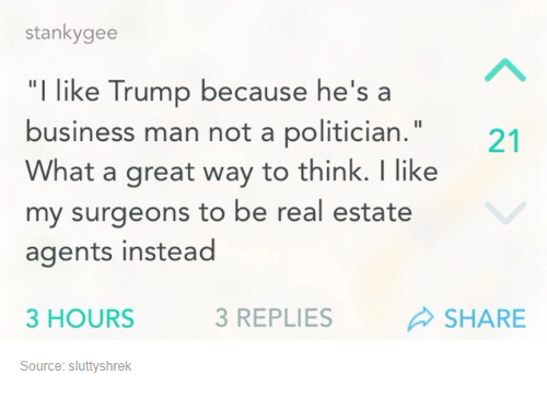 "real estate agent: stanky gee  ""I like Trump because he's a  business man not a politician.""  What a great way to think. like  my surgeons to be real estate  agents instead  3 HOURS  3 REPLIES  SHARE  Source: sluttyshrek"