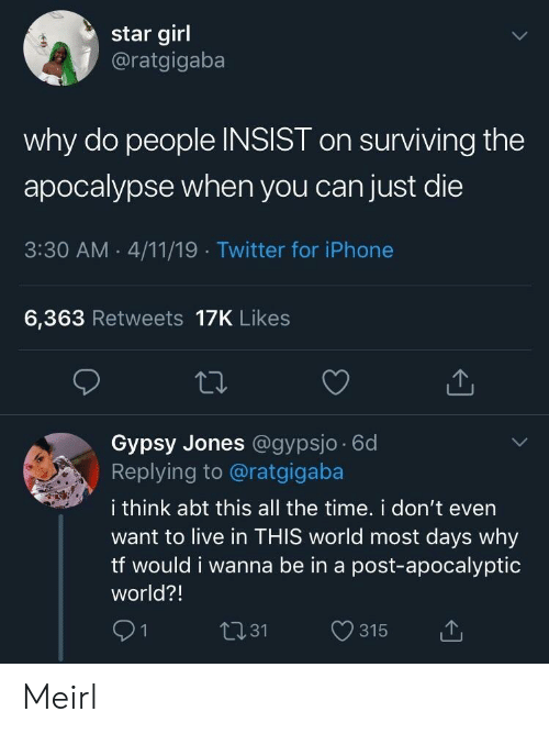Iphone, Twitter, and Girl: star girl  @ratgigaba  why do people INSIST on surviving the  apocalypse when you can just die  3:30 AM . 4/11/19 Twitter for iPhone  6,363 Retweets 17K Likes  Gypsy Jones @gypsjo 6d  Replying to @ratgigaba  i think abt this all the time. i don't even  want to live in THIS world most days why  tf would i wanna be in a post-apocalyptic  world?!  91  t131 315 t Meirl