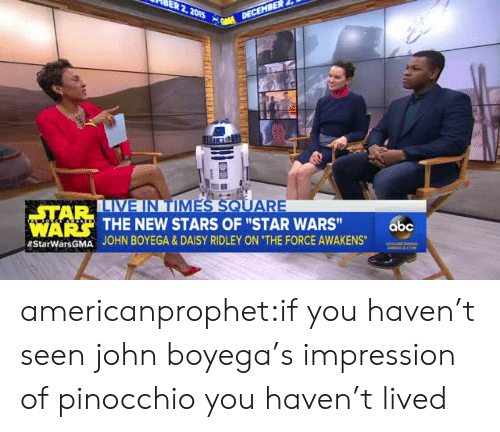 "John Boyega: STAR  IA  THE NEW STARS OF ""STAR WARS""  JOHN BOYEGA & DAISY RIDLEY ON ""THE FORCE AWAKENS.  WARS  abc  americanprophet:if you haven't seen john boyega's impression of pinocchio you haven't lived"