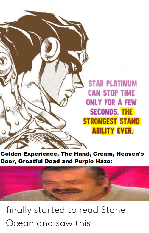 Greatful: STAR PLATINUM  CAN STOP TIME  ONLY FOR A FEW  SECONDS. THE  STRONGEST STAND  ABILITY EVER.  Golden Experience, The Hand, Cream, Heaven's  Door, Greatful Dead and Purple Haze: finally started to read Stone Ocean and saw this