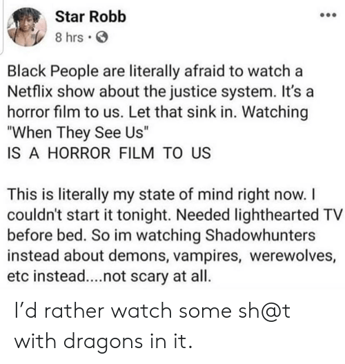 """Netflix, Black, and Justice: Star Robb  8 hrs  Black People are literally afraid to watch a  Netflix show about the justice system. It's a  horror film to us. Let that sink in. Watching  """"When They See Us""""  IS A HORROR FILM TO US  This is literally my state of mind right now. I  couldn't start it tonight. Needed lighthearted TV  before bed. So im watching Shadowhunters  instead about demons, vampires, werewolves,  etc instead....not scary at all. I'd rather watch some sh@t with dragons in it."""