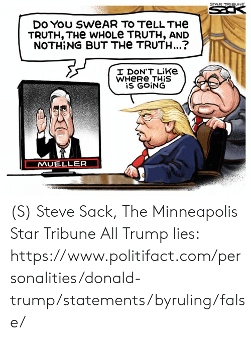 Donald Trump: STAR TRIBUNE  DES  DO You SWEAR TO TELLTHE  TRUTH, THe WHOLE TRUTH, AND  NOTHING BUT THe TRUTH...?  I DON'T Like  WHERE THIS  is GOING  MUELLER (S) Steve Sack, The Minneapolis Star Tribune  All Trump lies: https://www.politifact.com/personalities/donald-trump/statements/byruling/false/