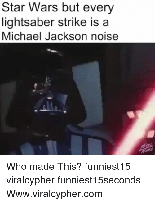 Funny, Lightsaber, and Michael Jackson: Star Wars but every  lightsaber strike is a  Michael Jackson noise Who made This? funniest15 viralcypher funniest15seconds Www.viralcypher.com