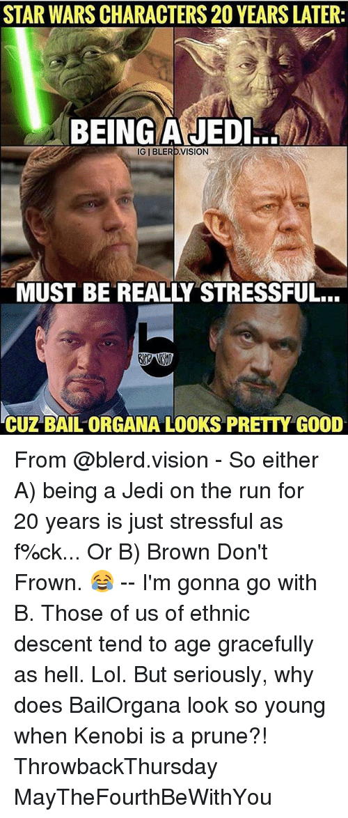 Frowning: STAR WARS CHARACTERS 20 YEARS LATER:  BEING AJEDI.  IGIBLERD VISION  MUST BE REALLY STRESSFUL...  CUZ BAIL ORGANA LOOKS PRETTY GOOD From @blerd.vision - So either A) being a Jedi on the run for 20 years is just stressful as f%ck... Or B) Brown Don't Frown. 😂 -- I'm gonna go with B. Those of us of ethnic descent tend to age gracefully as hell. Lol. But seriously, why does BailOrgana look so young when Kenobi is a prune?! ThrowbackThursday MayTheFourthBeWithYou