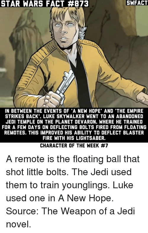 younglings: STAR WARS FACT #873  SWFACT  IN BETWEEN THE EVENTS OF 'A NEW HOPE' AND 'THE EMPIRE  STRIKES BACK'. LUKE SKYWALKER WENT TO AN ABANDONED  JEDI TEMPLE ON THE PLANET DEVARON, WHERE HE TRAINED  FOR A FEW DAYS ON DEFLECTING BOLTS FIRED FROM FLOATING  REMOTES. THIS IMPROVED HIS ABILITY TO DEFLECT BLASTER  FIRE WITH HIS LIGHTSABER.  CHARACTER OF THE WEEK A remote is the floating ball that shot little bolts. The Jedi used them to train younglings. Luke used one in A New Hope. Source: The Weapon of a Jedi novel.