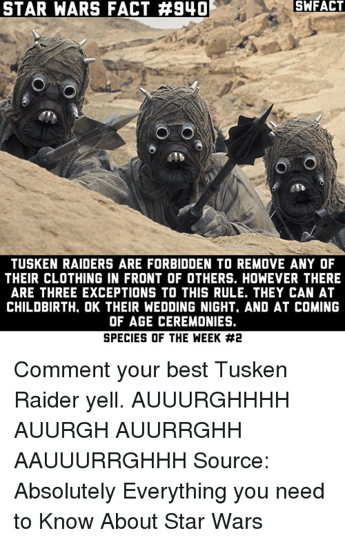 Memes, Star Wars, and Best: STAR WARS FACT #940  SWFACT  415  TUSKEN RAIDERS ARE FORBIDDEN TO REMOVE ANY OF  THEIR CLOTHING IN FRONT OF OTHERS. HOWEVER THERE  ARE THREE EXCEPTIONS TO THIS RULE. THEY CAN AT  CHILDBIRTH, OK THEIR WEDDING NIGHT, AND AT COMING  OF AGE CEREMONIES.  SPECIES OF THE WEEK Comment your best Tusken Raider yell. AUUURGHHHH AUURGH AUURRGHH AAUUURRGHHH Source: Absolutely Everything you need to Know About Star Wars