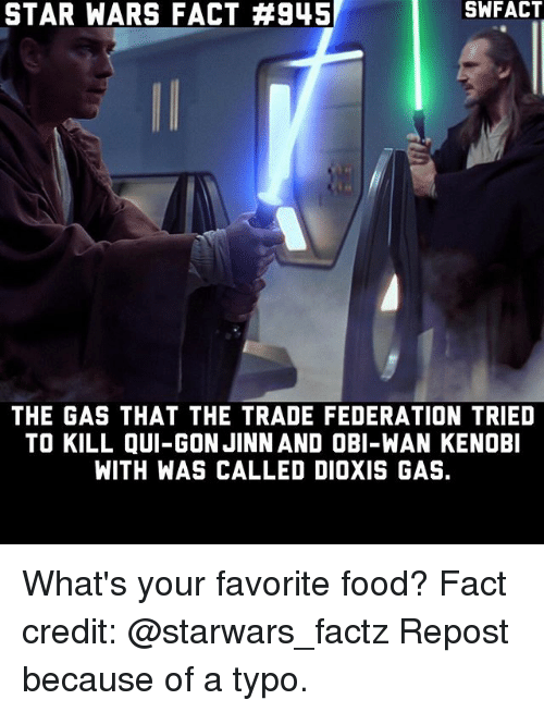 Food, Memes, and Obi-Wan Kenobi: STAR WARS FACT #945  SWFACT  THE GAS THAT THE TRADE FEDERATION TRIED  TO KILL QUI-GON JINN AND OBI-WAN KENOBI  WITH WAS CALLED DIOXIS GAS. What's your favorite food? Fact credit: @starwars_factz Repost because of a typo.