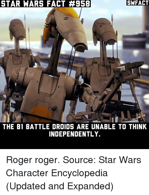 Rogering: STAR WARS FACT #958  SWFACT  THE B1 BATTLE DROIDS ARE UNABLE TO THINK  INDEPENDENTLY. Roger roger. Source: Star Wars Character Encyclopedia (Updated and Expanded)