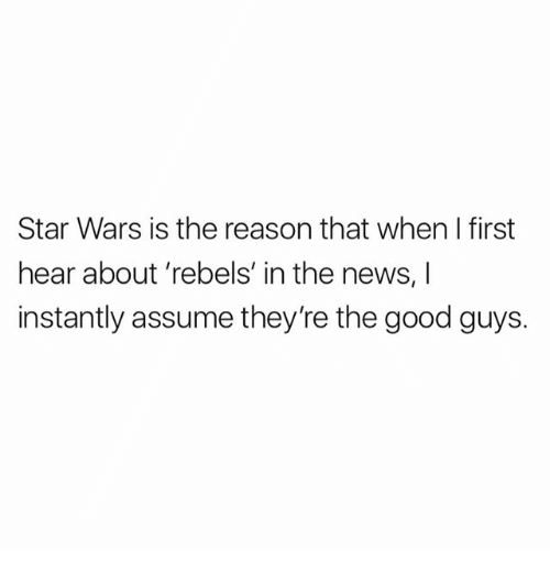 the good guys: Star Wars is the reason that when I first  hear about rebels' in the news, I  instantly assume they're the good guys.