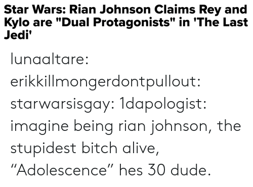 "Alive, Bitch, and Dude: Star Wars: Rian Johnson Claims Rey and  Kylo are ""Dual Protagonists"" in 'The Last  Jedi' lunaaltare: erikkillmongerdontpullout:   starwarsisgay:   1dapologist: imagine being rian johnson, the stupidest bitch alive,   ""Adolescence"" hes 30 dude."