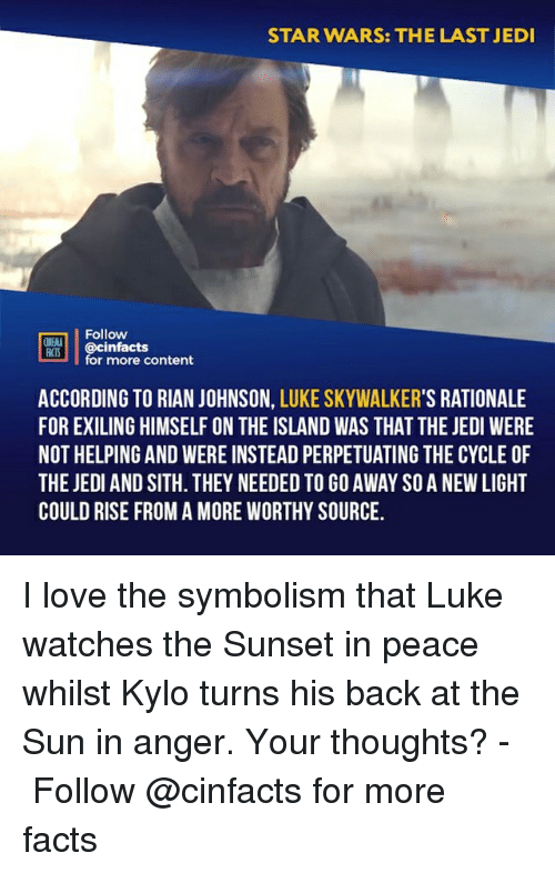the island: STAR WARS: THE LAST JEDI  Follow  CINENA  CS@cinfacts  for more content  ACCORDING TO RIAN JOHNSON, LUKE SKYWALKER'S RATIONALE  FOR EXILING HIMSELF ON THE ISLAND WAS THAT THE JEDI WERE  NOT HELPING AND WERE INSTEAD PERPETUATING THE CYCLE OF  THE JEDI AND SITH. THEY NEEDED TO GO AWAY SO A NEW LIGHT  COULD RISE FROM A MORE WORTHY SOURCE. I love the symbolism that Luke watches the Sunset in peace whilst Kylo turns his back at the Sun in anger. Your thoughts?⠀ -⠀⠀ Follow @cinfacts for more facts