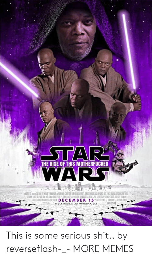 Star Wars: STAR  WARS  THE RISE OF THIS MOTHERFUCKER  K  DECEMDER 15MED DL, VENI, UL SER  IN 30, REALD 3D AND IMAX 30 This is some serious shit.. by reverseflash-_- MORE MEMES