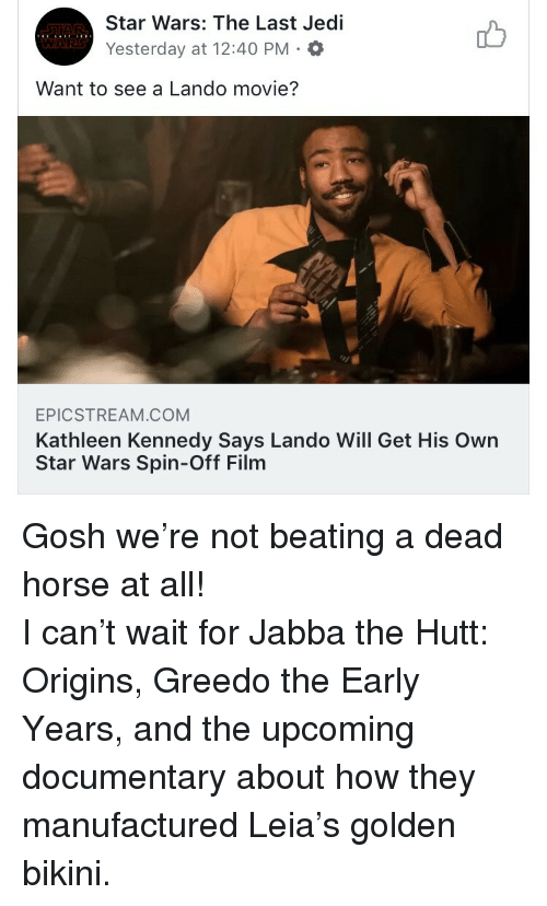 Jabba the Hutt, Jedi, and Star Wars: STAR  WORS  Star Wars: The Last Jedi  Yesterday at 12:40 PM.  Want to see a Lando movie?  EPICSTREAM.COM  Kathleen Kennedy Says Lando Will Get His Own  Star Wars Spin-Off Film <p>Gosh we're not beating a dead horse at all! <br/> I can't wait for Jabba the Hutt: Origins, Greedo the Early Years, and the upcoming documentary about how they manufactured Leia's golden bikini.</p>