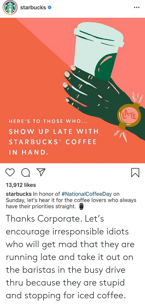 coffee lovers: starbucks  ATE  HERE'S TO THOSE WHO...  SHOW UP LATE WITH  STARBUCKS COFFEE  IN HAND.  13,912 likes  starbucks In honor of #NationalCoffeeDay on  Sunday, let's hear it for the coffee lovers who always  have their priorities straight. Thanks Corporate. Let's encourage irresponsible idiots who will get mad that they are running late and take it out on the baristas in the busy drive thru because they are stupid and stopping for iced coffee.
