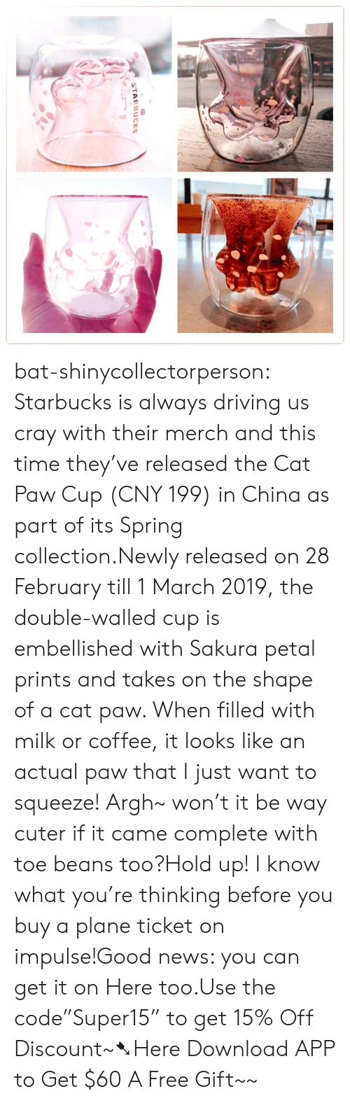 "the double: STARBUCKS bat-shinycollectorperson:  Starbucks is always driving us cray with their merch and this time they've released the Cat Paw Cup (CNY 199) in China as part of its Spring collection.Newly released on 28 February till 1 March 2019, the double-walled cup is embellished with Sakura petal prints and takes on the shape of a cat paw. When filled with milk or coffee, it looks like an actual paw that I just want to squeeze! Argh~ won't it be way cuter if it came complete with toe beans too?Hold up! I know what you're thinking before you buy a plane ticket on impulse!Good news: you can get it on Here too.Use the code""Super15"" to get 15% Off Discount~➷Here Download APP to Get $60  A Free Gift~~"