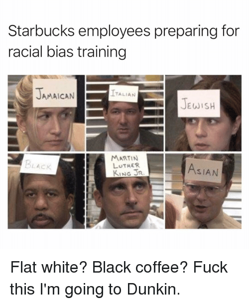 Asian, Funny, and Martin: Starbucks employees preparing for  racial bias training  TALIAN  AMAICAN  JEWISH  MARTIN  LUTHER  KING JR  BLACK  ASIAN Flat white? Black coffee? Fuck this I'm going to Dunkin.