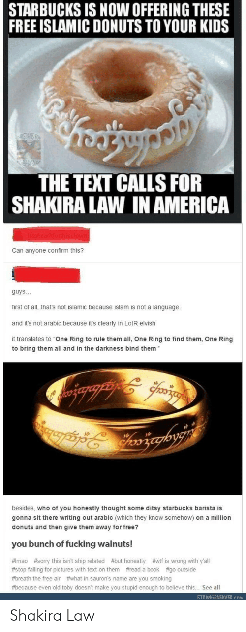 "lotr: STARBUCKS IS NOW OFFERING THESE  FREE ISLAMIC DONUTS TO YOUR KIDS  THE TEXT CALLS FOR  SHAKIRA LAW IN AMERICA  Can anyone confirm this?  guys..  first of all, that's not islamic because islam is not a language.  and it's not arabic because it's clearly in LotR elvish  it translates to ""One Ring to rule them all, One Ring to find them, One Ring  to bring them all and in the darkness bind them  besides, who of you honestly thought some ditsy starbucks barista is  gonna sit there writing out arabic (which they know somehow) on a million  donuts and then give them away for free?  you bunch of fucking walnuts!  # mao #sorry this isn't ship related #but honestly #wtf is wrong with y'all  #stop falling for pictures with text on them #read a book #go outside  #breath the free air #what in sauron's name are you smoking  #because even old toby doesn't make you stupid enough to believe this. See all  STRANGEBEAVER.con Shakira Law"