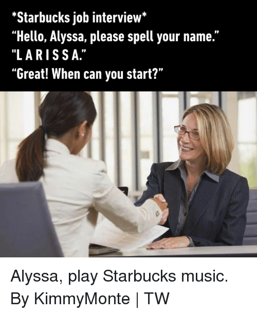 "Larissa: ""Starbucks job interview*  ""Hello, Alyssa, please spell your name.""  ""LARISSA.""  ""Great! When can you start?"" Alyssa, play Starbucks music.  By KimmyMonte 