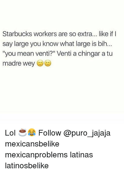 """Lol, Memes, and Starbucks: Starbucks workers are so extra... like if I  say large you know what large is bih.  """"you mean venti?"""" Venti a chingar a tu  madre wey (ジ Lol ☕️😂 Follow @puro_jajaja mexicansbelike mexicanproblems latinas latinosbelike"""
