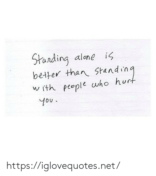 People Who: Starding  better than Standing  alone is  w ith people who hurt  you. https://iglovequotes.net/