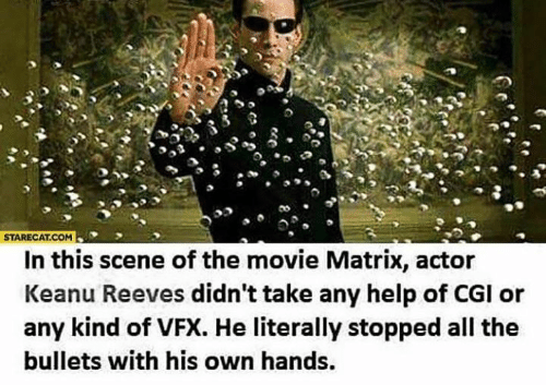Matrix: STARECAT.COM  In this scene of the movie Matrix, actor  Keanu Reeves didn't take any help of CGI or  any kind of VFX. He literally stopped all the  bullets with his own hands.