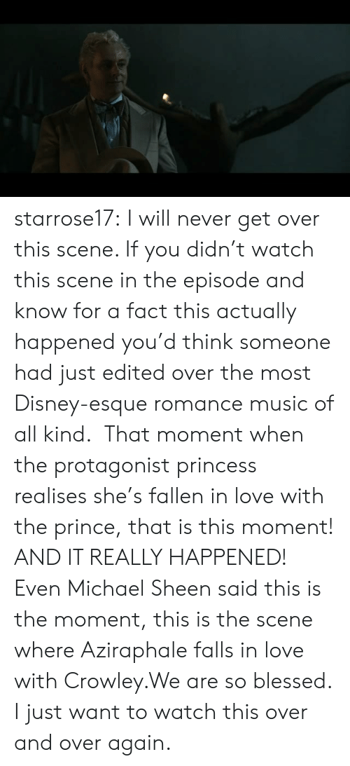 Blessed, Disney, and Love: starrose17:  I will never get over this scene. If you didn't watch this scene in the episode and know for a fact this actually happened you'd think someone had just edited over the most Disney-esque romance music of all kind.  That moment when the protagonist princess realises she's fallen in love with the prince, that is this moment! AND IT REALLY HAPPENED! Even Michael Sheen said this is the moment, this is the scene where Aziraphale falls in love with Crowley.We are so blessed. I just want to watch this over and over again.