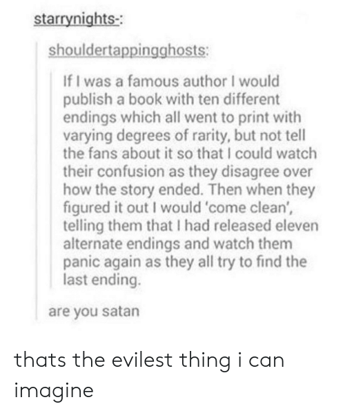 Book, Watch, and Satan: starrynights-  shouldertappingghosts:  If I was a famous author I would  publish a book with ten different  endings which all went to print with  varying degrees of rarity, but not tell  the fans about it so that I could watch  their confusion as they disagree over  how the story ended. Then when they  figured it out I would 'come clean',  telling them that I had released eleven  alternate endings and watch them  panic again as they all try to find the  last ending.  are you satan thats the evilest thing i can imagine