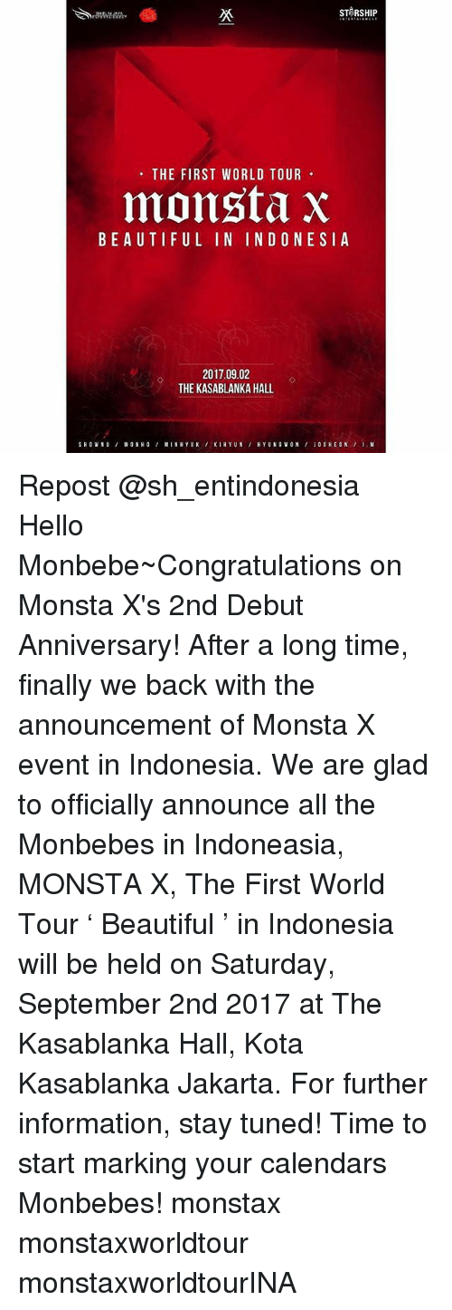 Gladded: STARSHIP  THE FIRST WORLD TOUR  monsta X  BEAUTIFUL IN INDONESIA  2017.09.02  THE KASABLANKA HALL.  SHOWN U WON HO  MINH YUK  KI HYUN  HYUNG WON Repost @sh_entindonesia ・・・ Hello Monbebe~Congratulations on Monsta X's 2nd Debut Anniversary! After a long time, finally we back with the announcement of Monsta X event in Indonesia. We are glad to officially announce all the Monbebes in Indoneasia, MONSTA X, The First World Tour ' Beautiful ' in Indonesia will be held on Saturday, September 2nd 2017 at The Kasablanka Hall, Kota Kasablanka Jakarta. For further information, stay tuned! Time to start marking your calendars Monbebes! monstax monstaxworldtour monstaxworldtourINA